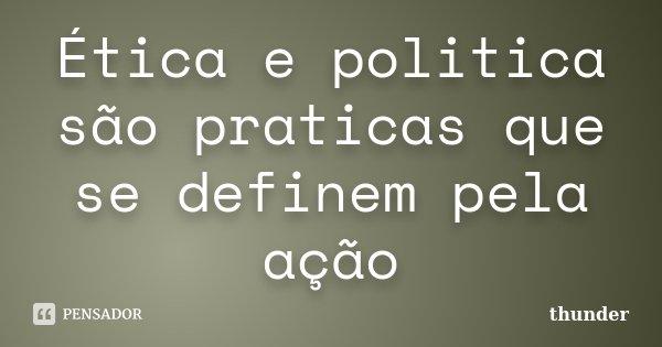 Ética e politica são praticas que se definem pela ação... Frase de Thunder.
