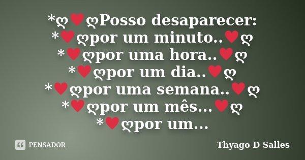 *ღ♥ღPosso desaparecer: *♥ღpor um minuto..♥ღ *♥ღpor uma hora..♥ღ *♥ღpor um dia..&#9... Frase de Thyago D Salles.