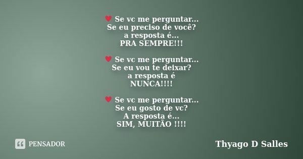 ♥ Se vc me perguntar... Se eu preciso de você? a resposta é... PRA SEMPRE!!! ♥ Se vc me perguntar... Se eu vou te deixar? a resposta é NUNCA!!!! &#9... Frase de Thyago D Salles.