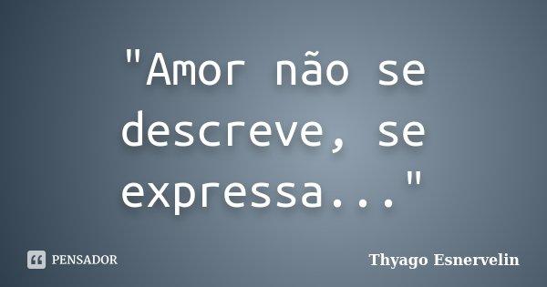 """""""Amor não se descreve, se expressa...""""... Frase de Thyago Esnervelin."""