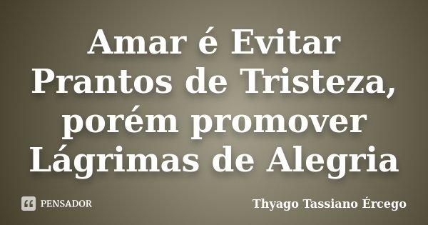 Amar é Evitar Prantos de Tristeza, porém promover Lágrimas de Alegria... Frase de Thyago Tassiano Ércego.