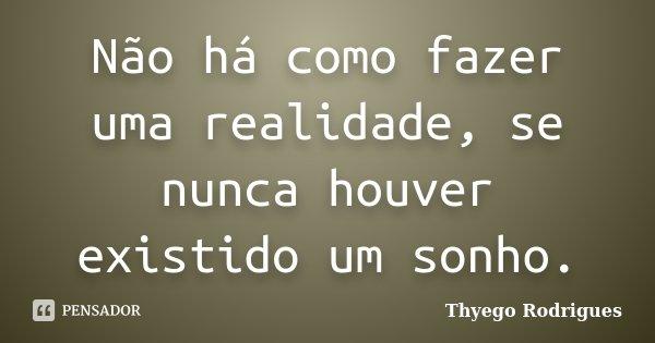 Não há como fazer uma realidade, se nunca houver existido um sonho.... Frase de Thyego Rodrigues.