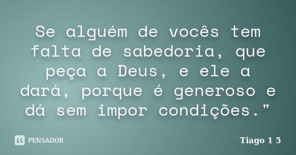 """Se alguém de vocês tem falta de sabedoria, que peça a Deus, e ele a dará, porque é generoso e dá sem impor condições.""""... Frase de Tiago 1 5."""