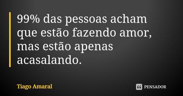 99% das pessoas acham que estão fazendo amor, mas estão apenas acasalando.... Frase de Tiago Amaral.