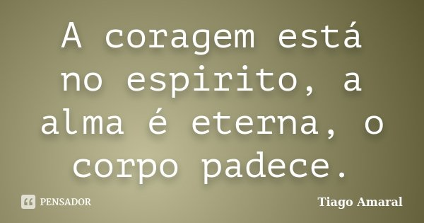 A coragem está no espirito, a alma é eterna, o corpo padece.... Frase de Tiago Amaral.