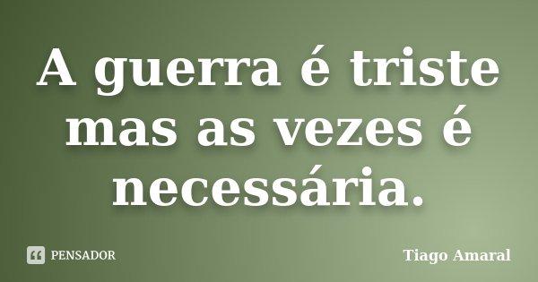 A guerra é triste mas as vezes é necessária.... Frase de Tiago Amaral.