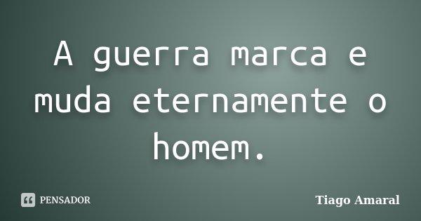 A guerra marca e muda eternamente o homem.... Frase de Tiago Amaral.