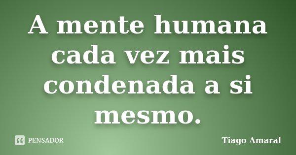 A mente humana cada vez mais condenada a si mesmo.... Frase de Tiago Amaral.