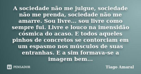 A sociedade não me julgue, sociedade não me prenda, sociedade não me amarre. Sou livre... sou livre como sempre fui. Livre e louco na imensidão cósmica do acaso... Frase de Tiago Amaral.