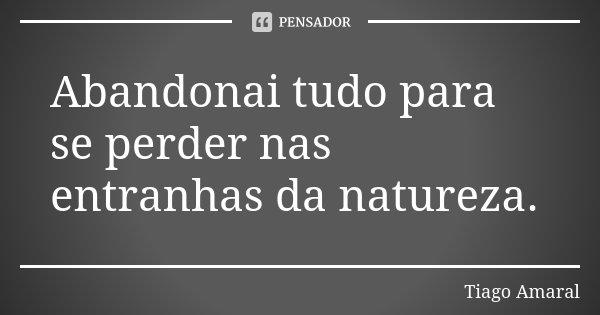 Abandonai tudo para se perder nas entranhas da natureza.... Frase de Tiago Amaral.