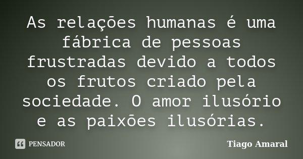 As relações humanas é uma fábrica de pessoas frustradas devido a todos os frutos criado pela sociedade. O amor ilusório e as paixões ilusórias.... Frase de Tiago Amaral.