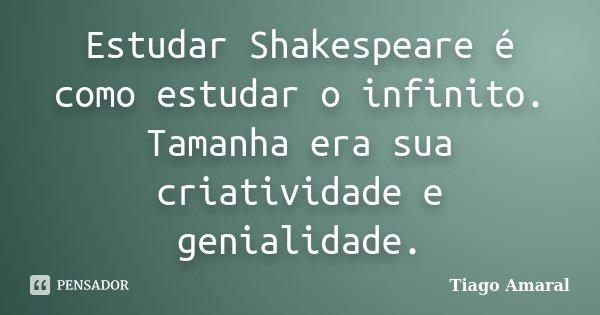 Estudar Shakespeare é como estudar o infinito. Tamanha era sua criatividade e genialidade.... Frase de Tiago Amaral.