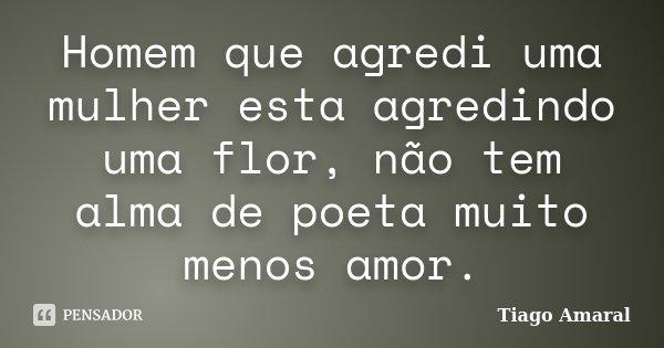 Homem que agredi uma mulher esta agredindo uma flor, não tem alma de poeta muito menos amor.... Frase de Tiago Amaral.