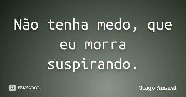 Não tenha medo, que eu morra suspirando.... Frase de Tiago Amaral.