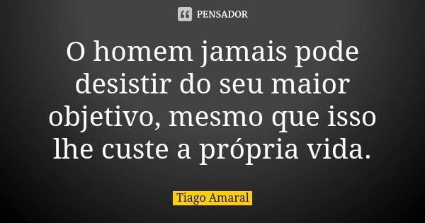 O homem jamais pode desistir do seu maior objetivo, mesmo que isso lhe custe a própria vida.... Frase de Tiago Amaral.
