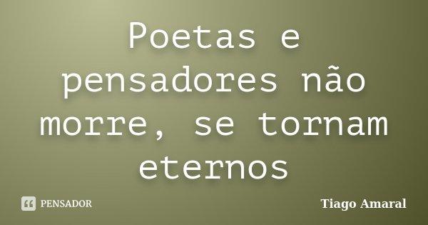 Poetas e pensadores não morre, se tornam eternos... Frase de Tiago Amaral.