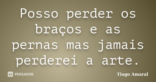 Posso perder os braços e as pernas mas jamais perderei a arte.... Frase de Tiago Amaral.