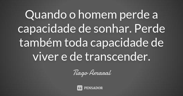 Quando o homem perde a capacidade de sonhar. Perde também toda capacidade de viver e de transcender.... Frase de Tiago Amaral.