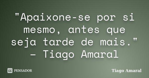"""""""Apaixone-se por si mesmo, antes que seja tarde de mais."""" – Tiago Amaral... Frase de Tiago Amaral."""