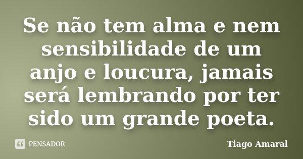 Se não tem alma e nem sensibilidade de um anjo e loucura, jamais será lembrando por ter sido um grande poeta.... Frase de Tiago Amaral.