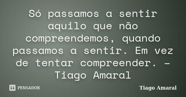 Só passamos a sentir aquilo que não compreendemos, quando passamos a sentir. Em vez de tentar compreender. – Tiago Amaral... Frase de Tiago Amaral.