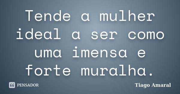 Tende a mulher ideal a ser como uma imensa e forte muralha.... Frase de Tiago Amaral.