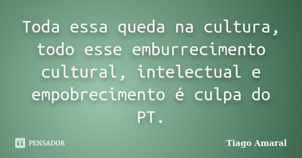 Toda essa queda na cultura, todo esse emburrecimento cultural, intelectual e empobrecimento é culpa do PT.... Frase de Tiago Amaral.