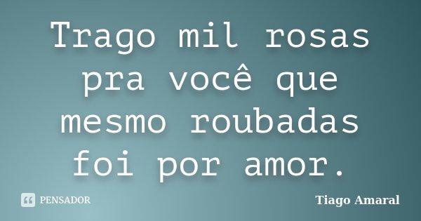 Trago mil rosas pra você que mesmo roubadas foi por amor.... Frase de Tiago Amaral.