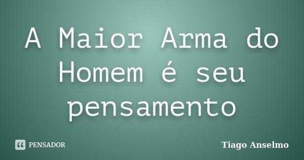 A Maior Arma do Homem é seu pensamento... Frase de Tiago Anselmo.