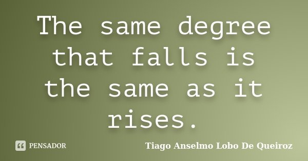 The same degree that falls is the same as it rises.... Frase de Tiago Anselmo Lobo De Queiroz.