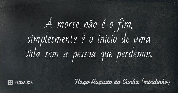 A morte não é o fim, simplesmente é o inicio de uma vida sem a pessoa que perdemos.... Frase de Tiago Augusto da Cunha (mindinho).