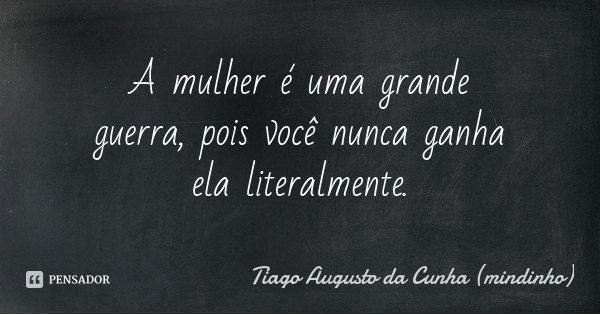 A mulher é uma grande guerra, pois você nunca ganha ela literalmente.... Frase de Tiago Augusto da Cunha (mindinho).