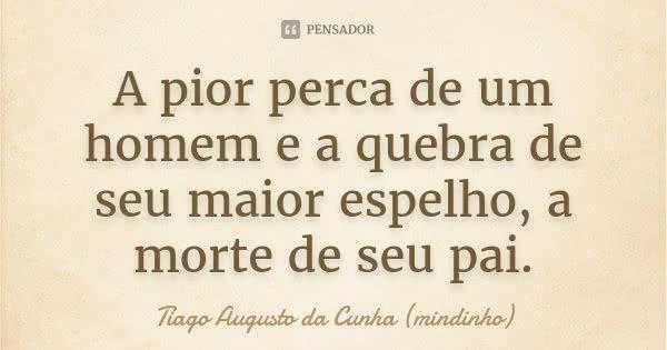 A pior perca de um homem e a quebra de seu maior espelho, a morte de seu pai.... Frase de Tiago Augusto da Cunha (mindinho).