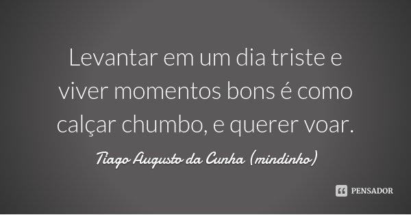 Levantar em um dia triste e viver momentos bons é como calçar chumbo, e querer voar.... Frase de Tiago Augusto da Cunha (mindinho).