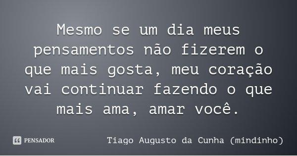 Mesmo se um dia meus pensamentos não fizerem o que mais gosta, meu coração vai continuar fazendo o que mais ama, amar você.... Frase de Tiago Augusto da Cunha (mindinho).