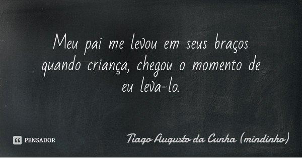 Meu pai me levou em seus braços quando criança, chegou o momento de eu leva-lo.... Frase de Tiago Augusto da Cunha (mindinho).