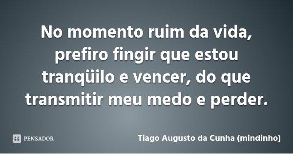 No momento ruim da vida, prefiro fingir que estou tranqüilo e vencer, do que transmitir meu medo e perder.... Frase de Tiago Augusto da Cunha (mindinho).