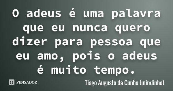 O adeus é uma palavra que eu nunca quero dizer para pessoa que eu amo, pois o adeus é muito tempo.... Frase de Tiago Augusto da Cunha (mindinho).