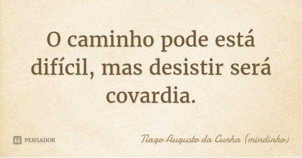 O caminho pode está difícil, mas desistir será covardia.... Frase de Tiago Augusto da Cunha (mindinho).