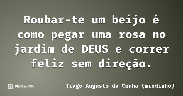 Roubar-te um beijo é como pegar uma rosa no jardim de DEUS e correr feliz sem direção.... Frase de Tiago Augusto da Cunha (mindinho).