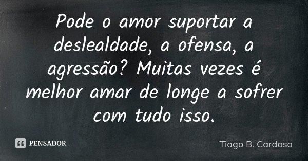 Pode o amor suportar a deslealdade, a ofensa, a agressão? Muitas vezes é melhor amar de longe a sofrer com tudo isso.... Frase de Tiago B. Cardoso.