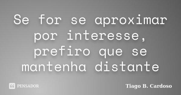 Se for se aproximar por interesse, prefiro que se mantenha distante... Frase de Tiago B. Cardoso.