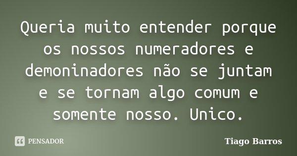 Queria muito entender porque os nossos numeradores e demoninadores não se juntam e se tornam algo comum e somente nosso. Unico.... Frase de Tiago Barros.