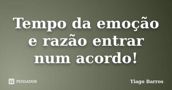 Tempo da emoção e razão entrar num acordo!... Frase de Tiago Barros.