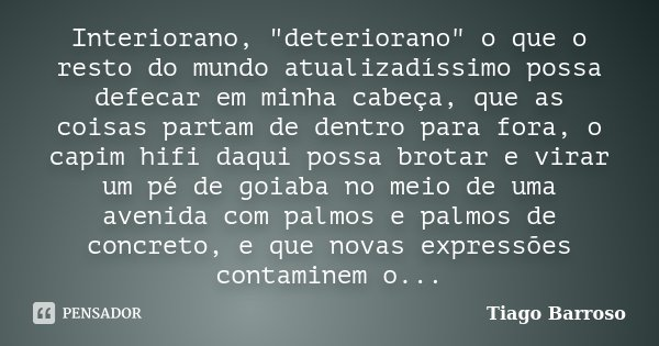 """Interiorano, """"deteriorano"""" o que o resto do mundo atualizadíssimo possa defecar em minha cabeça, que as coisas partam de dentro para fora, o capim hif... Frase de Tiago Barroso."""