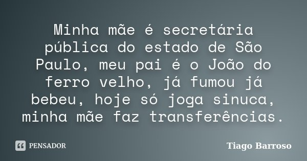 Minha mãe é secretária pública do estado de São Paulo, meu pai é o João do ferro velho, já fumou já bebeu, hoje só joga sinuca, minha mãe faz transferências.... Frase de Tiago Barroso.