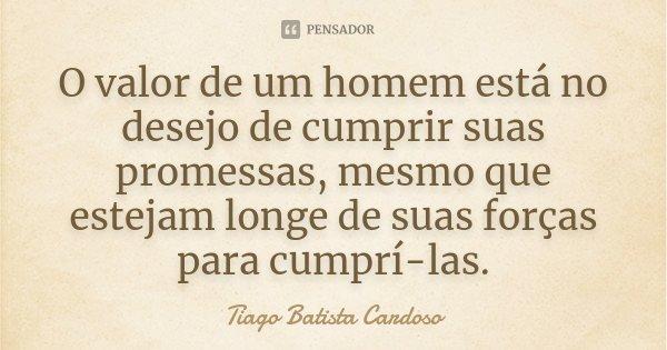 O valor de um homem está no desejo de cumprir suas promessas, mesmo que estejam longe de suas forças para cumprí-las.... Frase de Tiago Batista Cardoso.