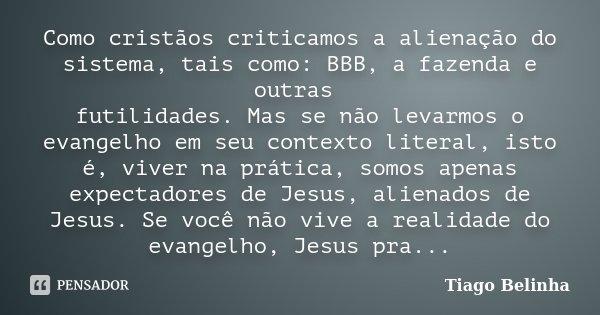 Como cristãos criticamos a alienação do sistema, tais como: BBB, a fazenda e outras futilidades. Mas se não levarmos o evangelho em seu contexto literal, isto é... Frase de Tiago Belinha.