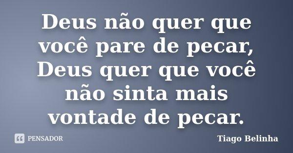 Deus não quer que você pare de pecar, Deus quer que você não sinta mais vontade de pecar.... Frase de Tiago Belinha.