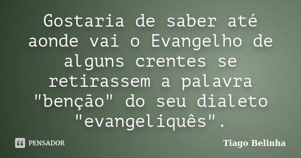 """Gostaria de saber até aonde vai o Evangelho de alguns crentes se retirassem a palavra """"benção"""" do seu dialeto """"evangeliquês"""".... Frase de Tiago Belinha."""